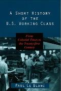 Short History of the U.S. Working Class : From Colonial Times To the Twenty-first Century (99 Edition)