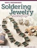 Simple Beginnings: Soldering Jewelry: A Step-By-Step Guide to Creating Your Own Necklaces, Bracelets, Rings & More Cover