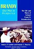 Brandy Our Man in Acapulco The Life & Times of Colonel Frank M Brandstetter