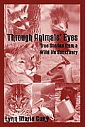 Through Animals' Eyes: True Stories from a Wildlife Sanctuary