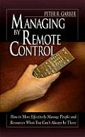 Managing by Remote Control: How to Effectively Manage People and Resources When You Can't Always Be There
