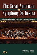 The Great American Symphony Orchestra: A Behind-The-Scenes Look at Its Artistry, Passion and Heartache