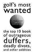 Golfs Most Wantedtm The Top 10 Book of Golfs Outrageous Duffers Deadly Divots & Other Oddities
