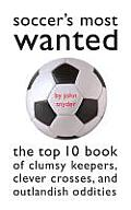 Soccers Most Wanted The Top 10 Book of Clumsy Keepers Clever Crosses & Outlandish Oddities