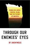 Through Our Enemies Eyes Osama Bin Laden Radical Islam & the Future of America