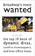 Broadway's Most Wanted: The Top 10 Book of Dynamic Divas, Surefire Showstoppers, and Box Office Busts