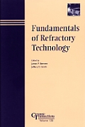 Fundamentals of Refractory Technology: Proceedings of the Lecture Series Presented at the 101st and 102nd Annual Meetings Held April 25-28, 1999, in I