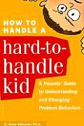 How to Handle a Hard-To-Handle Kid: A Parent's Guide to Understanding and Changing Problem Behaviors