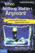 When Nothing Matters Anymore A Survival Guide for Depressed Teens