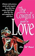 The Cowgirl's Guide to Love: A Former Rodeo Princess Reveals What Cowgirls Know That Every Woman Should Know about Life, Love, and Wrangling the Ma