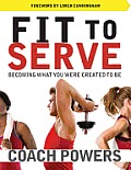 Fit To Serve: Becoming What You Were Created To Be by Tim Powers