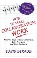 How to Make Collaboration Work: Powerful Ways to Build Consensus, Solve Problems, and Make Decisions Cover