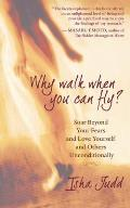 Why Walk When You Can Fly Soar Beyond Your Fears & Love Yourself & Others Unconditionally