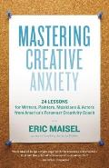 Mastering Creative Anxiety 24 Lessons for Writers Painters Musicians & Actors