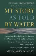 My Story as Told by Water: Confessions, Druidic Rants, Reflections, Bird-Watchings, Fish-Stalkings, Visions, Songs and Prayers Refracting Light, from Living Rivers, in the Age of the Industrial Dark Cover
