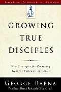 Growing True Disciples New Strategies for Producing Genuine Followers of Christ