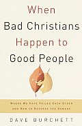 When Bad Christians Happen to Good People Where We Have Failed Each Other & How to Reverse the Damage