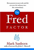 Fred Factor How Passion in Your Work & Life Can Turn the Ordinary Into the Extraordinary