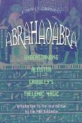 Abrahadabra Understanding Aleister Crowleys Thelemic Magick