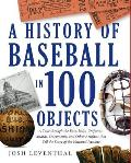 A History Of Baseball In 100 Objects by Josh Leventhal
