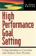 High Performance Goal Setting: How to Use Intuition to Achieve Your Dreams