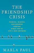 Friendship Crisis Finding Making & Keeping Friends When Youre Not a Kid Anymore