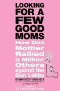 Looking for a Few Good Moms: How One Mother Rallied a Million Others Against the Gun Lobby Cover