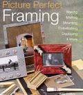 Picture Perfect Framing: Making, Matting, Mounting, Embellishing, Displaying, and More