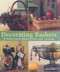 Decorating Baskets: 50 Fabulous Projects Using Flowers, Fabric, Beads, Wire & More