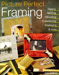 Picture Perfect Framing: Making, Matting, Mounting, Embellishing, Displaying and More