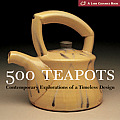 500 Teapots Contemporary Explorations of a Timeless Design