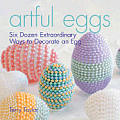 Artful Eggs: Six Dozen Extraordinary Ways to Decorate an Egg