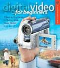 Digital Video for Beginners A Step By Step Guide to Making Great Home Movies