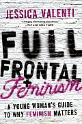 Full Frontal Feminism A Young Womans Guide to Why Feminism Matters