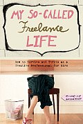 My So Called Freelance Life How to Survive & Thrive as a Creative Professional for Hire