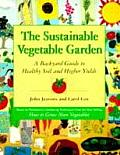 The Sustainable Vegetable Garden: A Backyard Guide to Healthy Soil and Higher Yields Cover