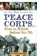 So, You Want to Join the Peace Corps...: What to Know Before You Go