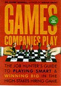 Games Companies Play: The Job-Hunter's Guide to Playing Smart and Winning Big in the High-Stakes Hiring Game