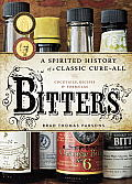 Bitters: A Spirited History Of A Classic Cure-All, With Cocktails, Recipes, & Formulas by Brad Thomas Parsons