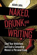 Naked, Drunk, and Writing: Shed Your Inhibitions and Craft a Compelling Memoir or Personal Essay Cover