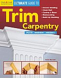 Ultimate Guide To Trim Carpentry: Plan, Design, Install by Neal Barrett