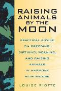 Raising Animals by the Moon Practical Advice on Breeding Birthing Weaning & Raising Animals in Harmony with Nature