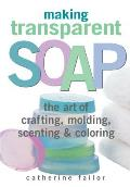 Making Transparent Soap: The Art of Crafting, Molding, Scenting, and Coloring
