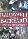 Barnyard in Your Backyard A Beginners Guide to Raising Chickens Ducks Geese Rabbits Goats Sheep & Cattle