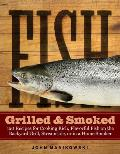 Fish Grilled &amp; Smoked: 150 Recipes for Cooking Rich, Flavorful Fish on the Backyard Grill, Streamside, or in a Home Smoker Cover