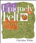 Uniquely Felt: Dozens of Techniques from Fulling and Shaping to Nuno and Cobweb, Includes 46 Creative Projects