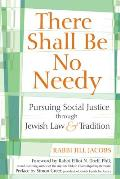 There Shall Be No Needy Pursuing Social Justice Through Jewish Law & Tradition