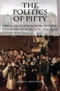 The Politics of Piety: Franciscan Preachers During the Wars of Religion, 1560-1600