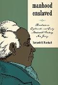 Manhood Enslaved: Bondmen in Eighteenth- And Early Nineteenth-Century New Jersey