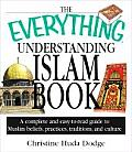 Everything Understanding Islam Book A Complete & Easy to Read Guide to Muslim Beliefs Practices Traditions & Culture